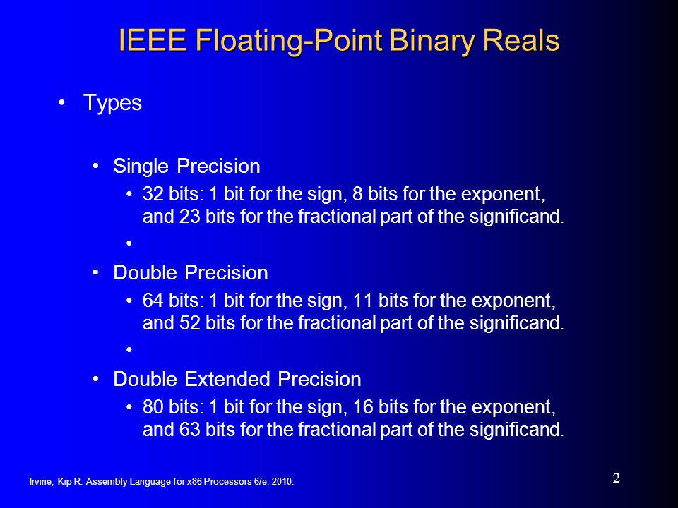 3 Floating Point Representation  Floating point numbers are finite precision numbers used to approximate real numbers  We will describe the IEEE-754 Floating Point Standard since it is adopted by most computer manufacturers: including Intel  Like the scientific notation, the representation is broken up in 3 parts Scientific notation: -245.33 = -2.4533*10 -2 = -2.4533E-2  A sign s (either 0 or 1)'-'  An exponent e-2  A mantissa m (sometimes called a significand)-2.4533  So that a floating point number N is written as: (-1) s × m × 10 e  Or, if m is in binary, N is written as:  Were the binary mantissa is normalized such that :  m = 1.f with 1 ≤ m < 2 and 0 ≤ f < 1