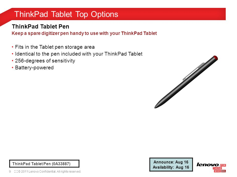9© 2011 Lenovo Confidential. All rights reserved. ThinkPad Tablet Top Options ThinkPad Tablet Pen (0A33887) ThinkPad Tablet Pen Keep a spare digitiz