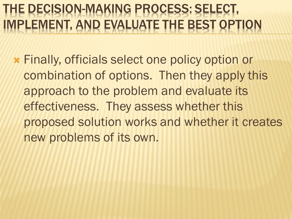  Finally, officials select one policy option or combination of options. Then they apply this approach to the problem and evaluate its effectiveness.