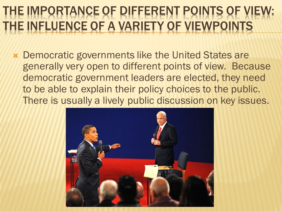  Democratic governments like the United States are generally very open to different points of view. Because democratic government leaders are elected