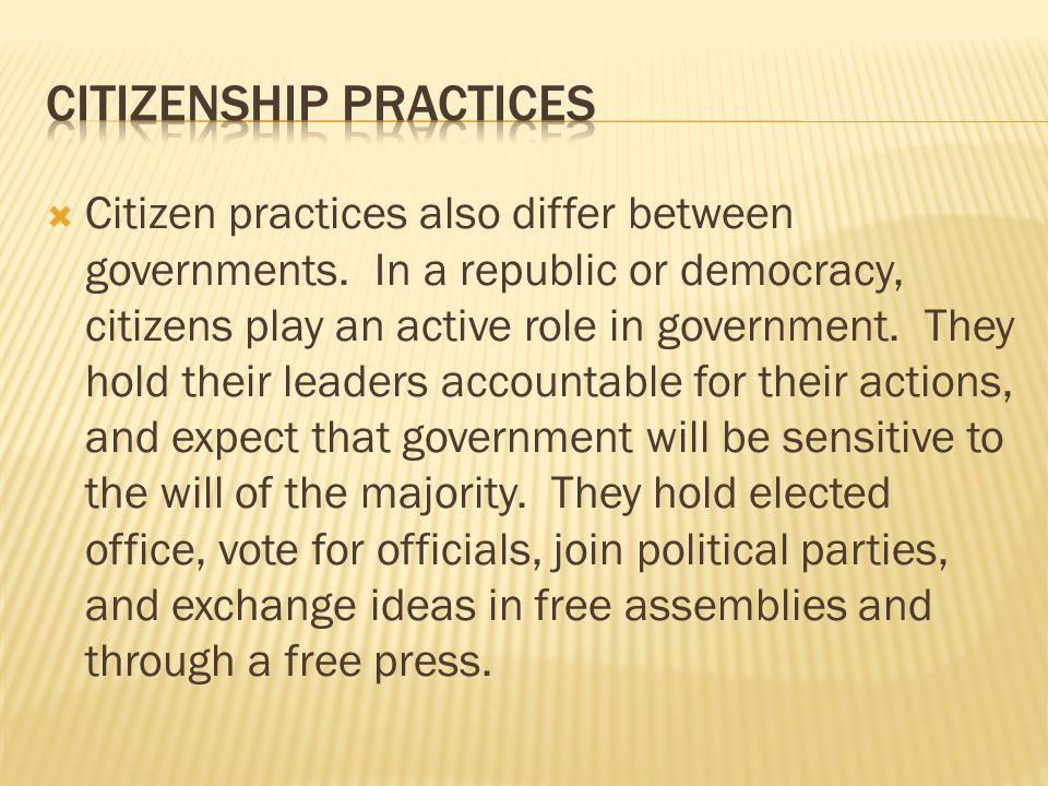  Citizen practices also differ between governments. In a republic or democracy, citizens play an active role in government. They hold their leaders a