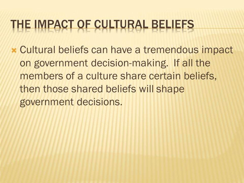  Cultural beliefs can have a tremendous impact on government decision-making. If all the members of a culture share certain beliefs, then those share