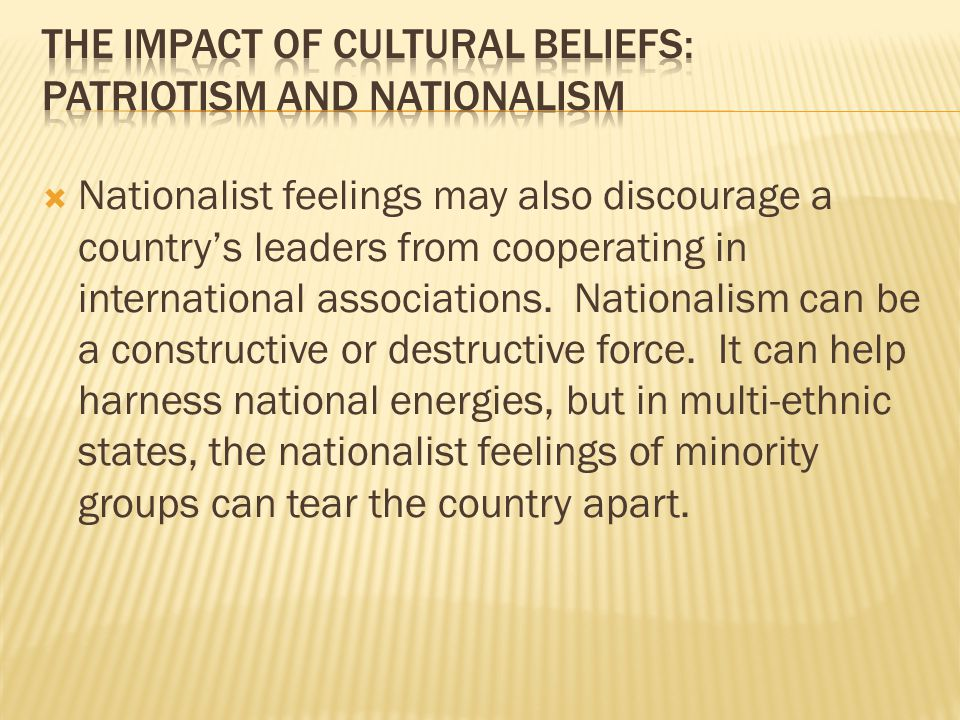  Nationalist feelings may also discourage a country's leaders from cooperating in international associations. Nationalism can be a constructive or de