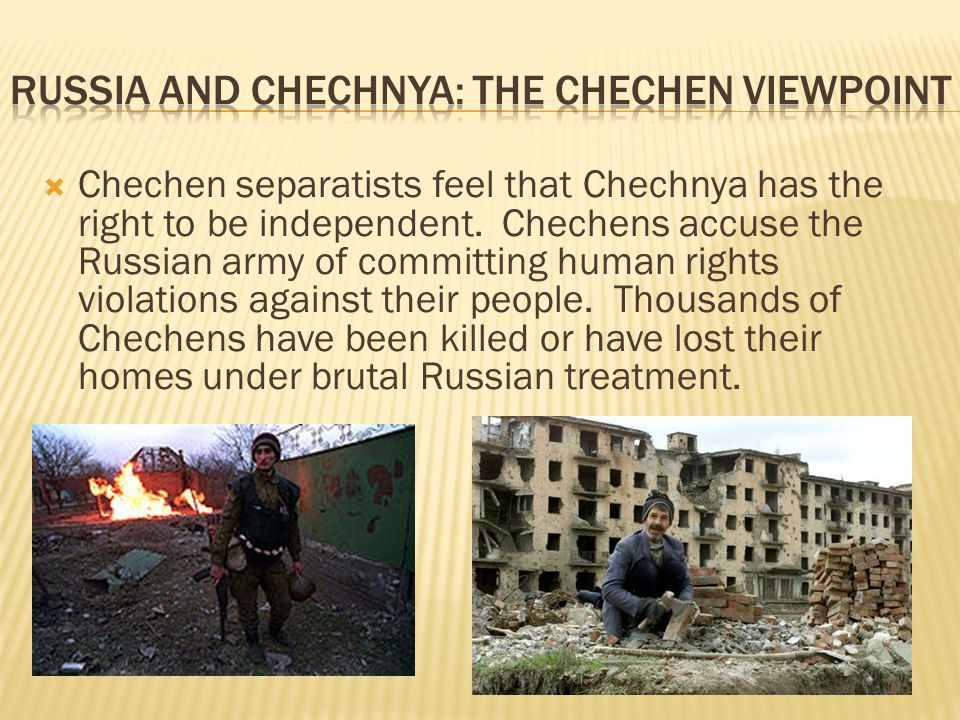  Chechen separatists feel that Chechnya has the right to be independent. Chechens accuse the Russian army of committing human rights violations again