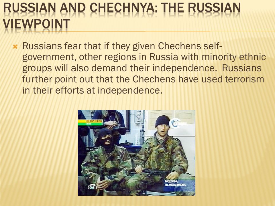  Russians fear that if they given Chechens self- government, other regions in Russia with minority ethnic groups will also demand their independence.