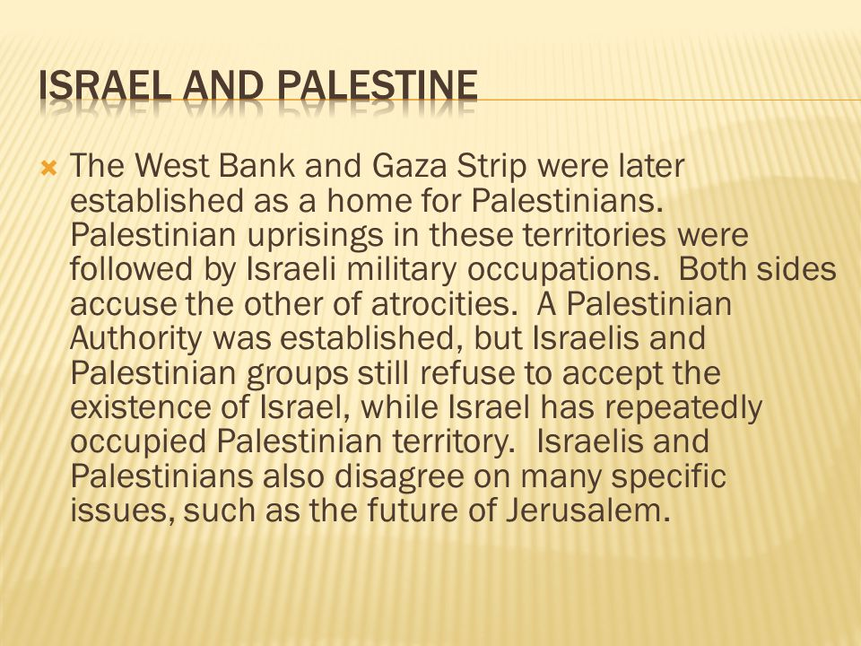  The West Bank and Gaza Strip were later established as a home for Palestinians. Palestinian uprisings in these territories were followed by Israeli