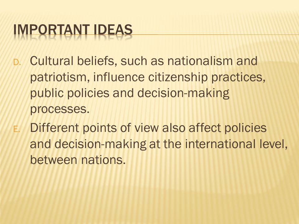 D. Cultural beliefs, such as nationalism and patriotism, influence citizenship practices, public policies and decision-making processes. E. Different