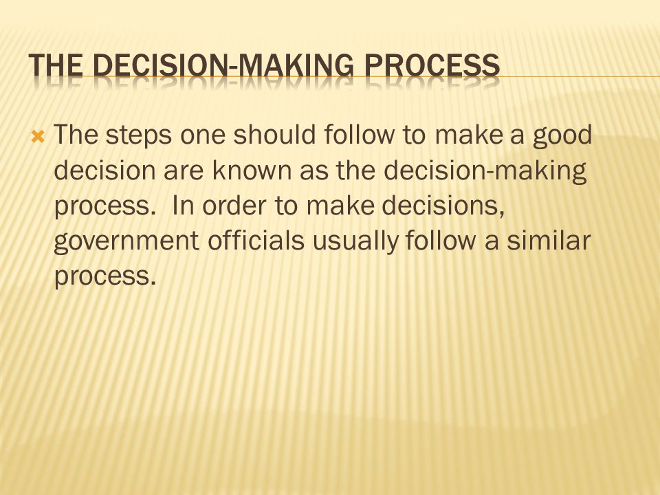  The steps one should follow to make a good decision are known as the decision-making process. In order to make decisions, government officials usual