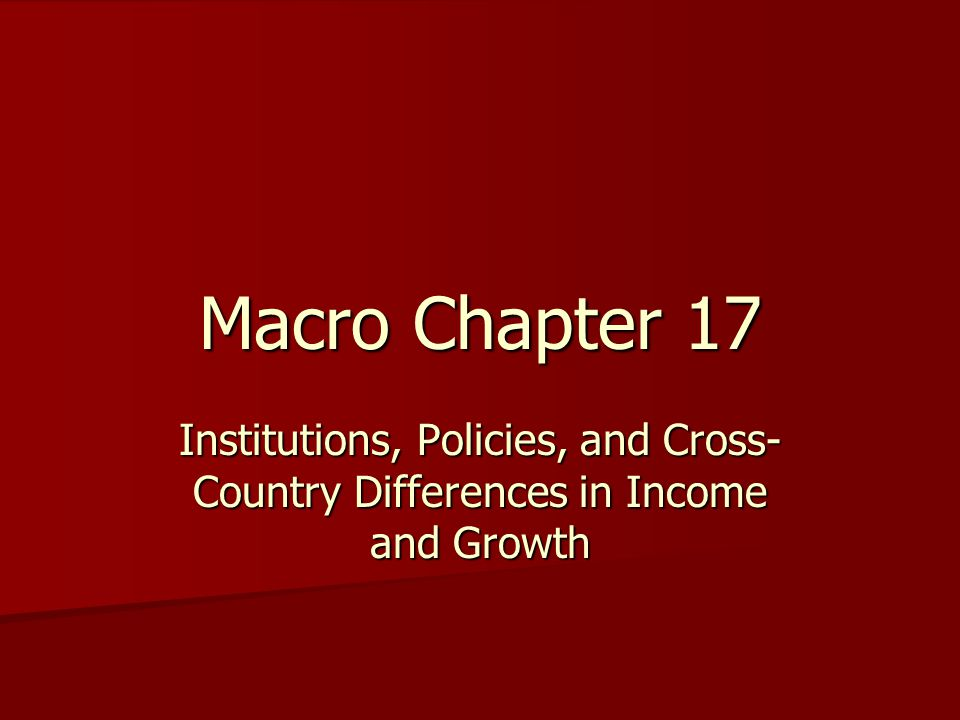 Macro Chapter 17 Institutions, Policies, and Cross- Country Differences in Income and Growth