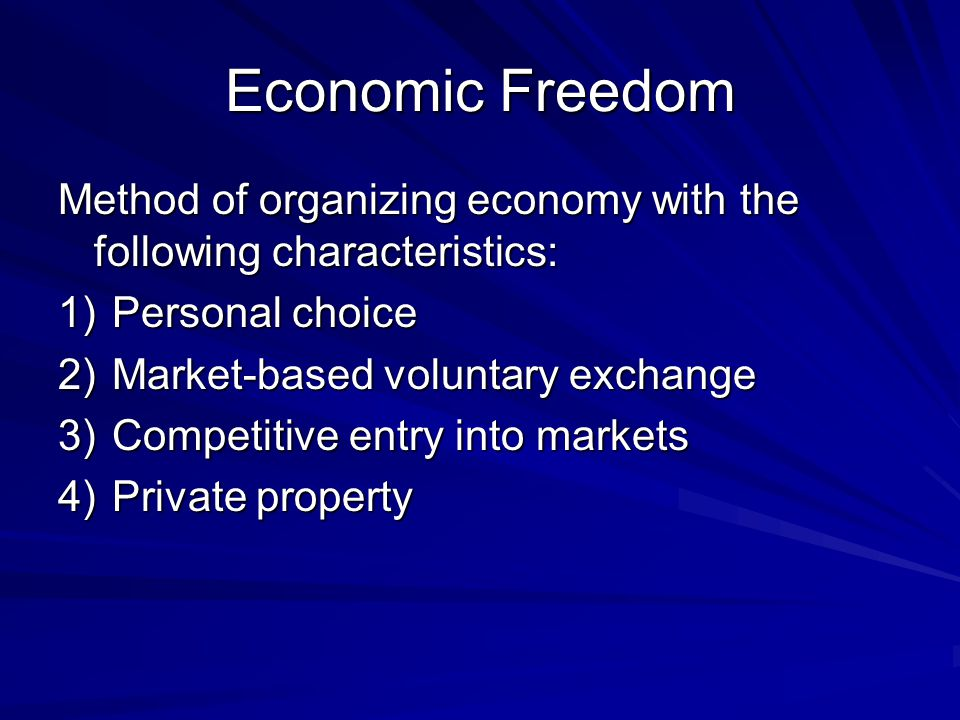 Economic Freedom Method of organizing economy with the following characteristics: 1)Personal choice 2)Market-based voluntary exchange 3)Competitive entry into markets 4)Private property