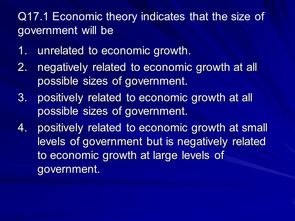 Q17.1 Economic theory indicates that the size of government will be 1.unrelated to economic growth.
