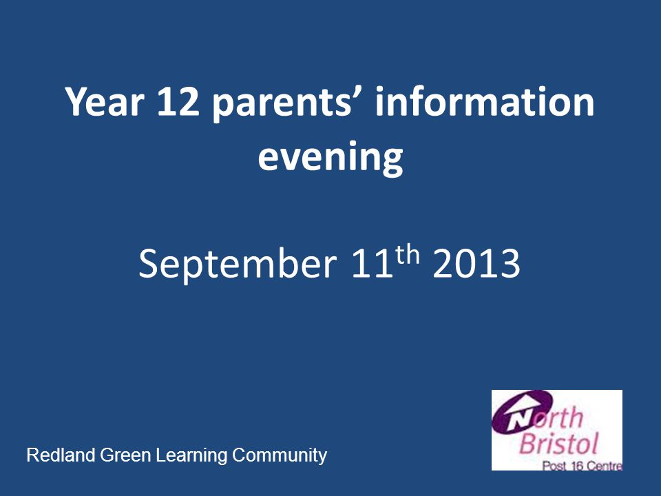 Year 12 parents' information evening September 11 th 2013 Redland Green Learning Community