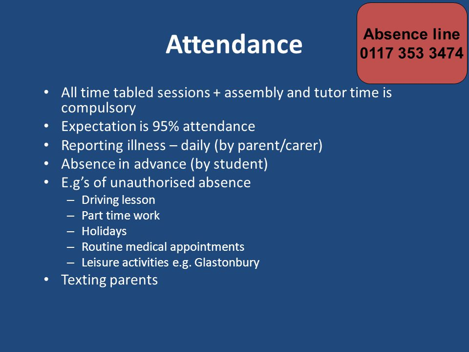 Attendance All time tabled sessions + assembly and tutor time is compulsory Expectation is 95% attendance Reporting illness – daily (by parent/carer) Absence in advance (by student) E.g's of unauthorised absence – Driving lesson – Part time work – Holidays – Routine medical appointments – Leisure activities e.g.