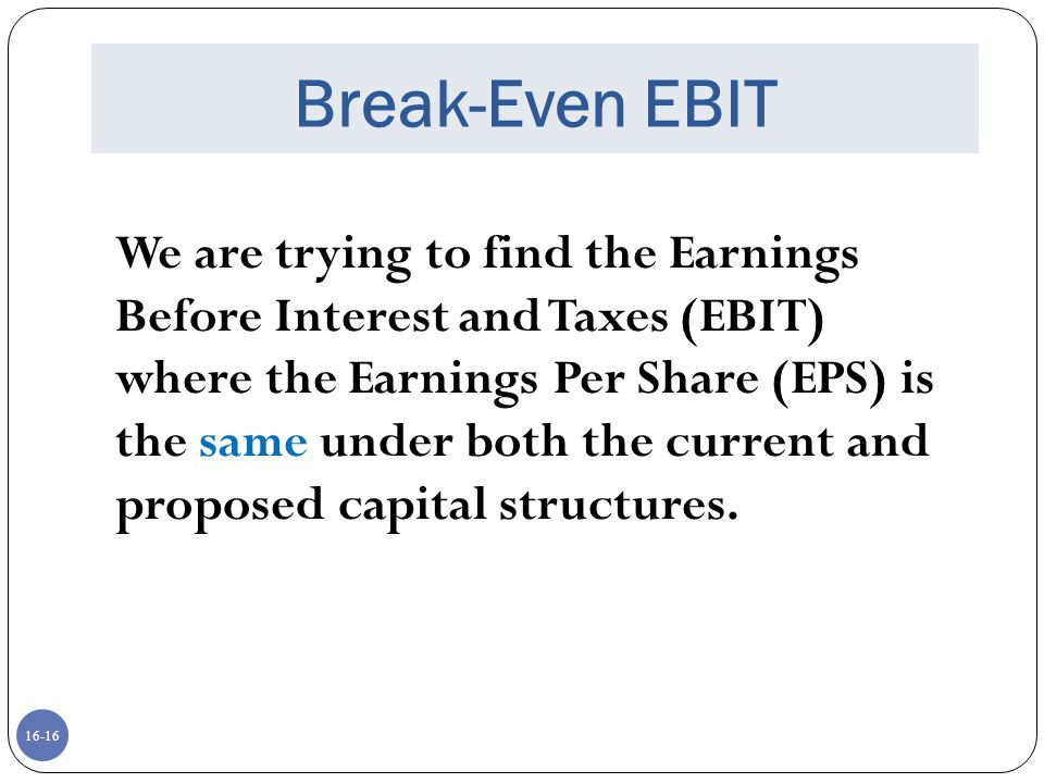 16-17 Break-Even EBIT If we expect the EBIT to be greater than the break-even point, then leverage may be beneficial to our stockholders.