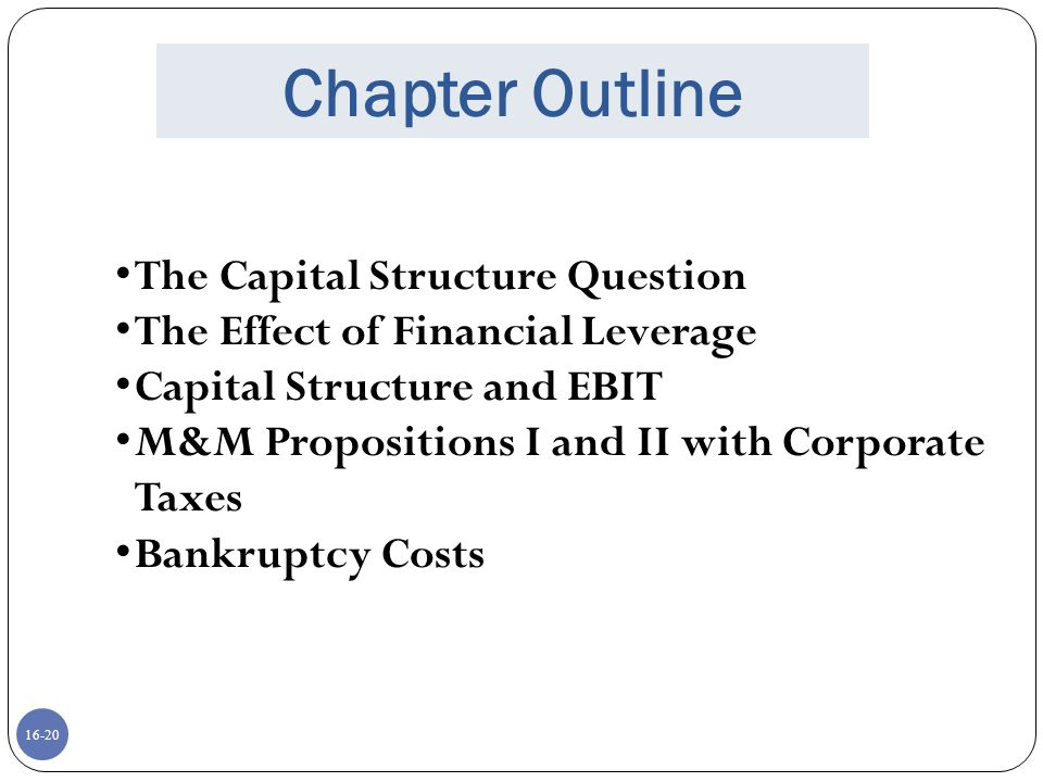 16-21 Capital Structure Theory Modigliani and Miller (M&M) have proposed a two-part Theory of Capital Structure Proposition I – Firm value Proposition II – WACC
