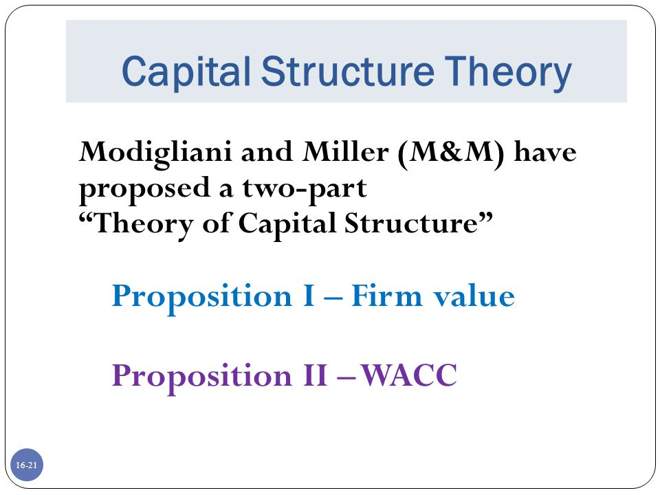 """16-21 Capital Structure Theory Modigliani and Miller (M&M) have proposed a two-part """"Theory of Capital Structure"""" Proposition I – Firm value Propositi"""