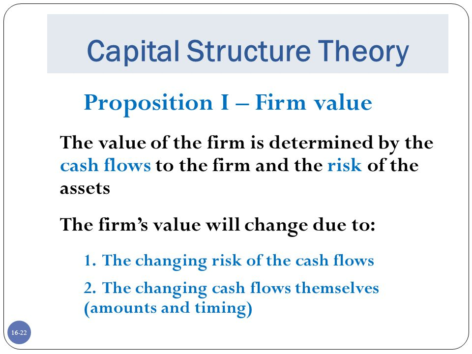 16-22 Capital Structure Theory Proposition I – Firm value The value of the firm is determined by the cash flows to the firm and the risk of the assets