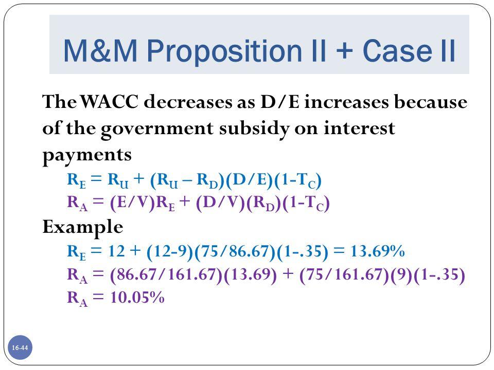 16-45 M&M Proposition II + Case II R A = (E/V)R E + (D/V)(R D )(1-T C ) R E = R U + (R U – R D )(D/E)(1-T C ) Example: R E = 12 + (12-9)(75/86.67)(1-.35) = 13.69% R A = (86.67/161.67)(13.69) + (75/161.67)(9)(1-.35) R A = 10.05%