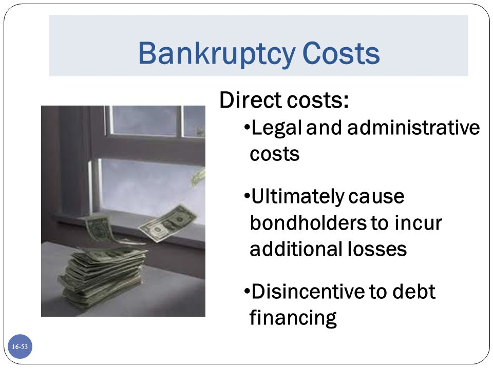 16-53 Bankruptcy Costs Direct costs: Legal and administrative costs Ultimately cause bondholders to incur additional losses Disincentive to debt finan