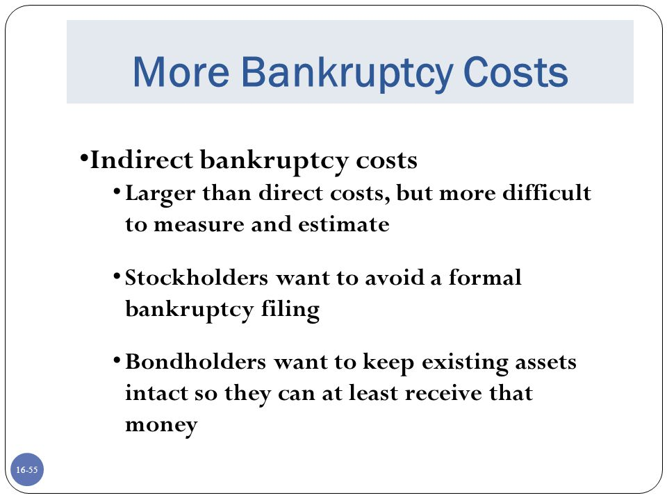 16-56 Even More Bankruptcy Costs Indirect bankruptcy costs Assets lose value as management spends time worrying about avoiding bankruptcy instead of running the business The firm may also lose sales, experience interrupted operations and lose valuable employees