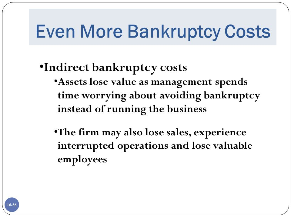 16-56 Even More Bankruptcy Costs Indirect bankruptcy costs Assets lose value as management spends time worrying about avoiding bankruptcy instead of r