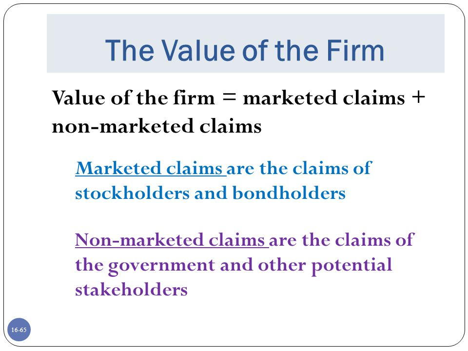 16-65 The Value of the Firm Value of the firm = marketed claims + non-marketed claims Marketed claims are the claims of stockholders and bondholders N