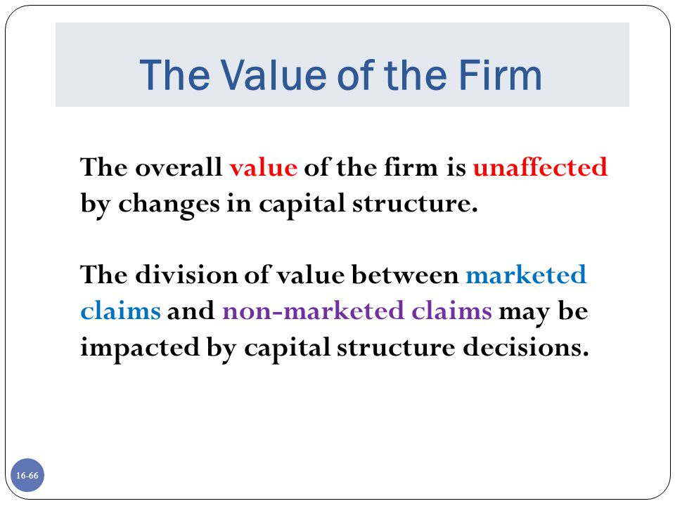 16-66 The Value of the Firm The overall value of the firm is unaffected by changes in capital structure. The division of value between marketed claims