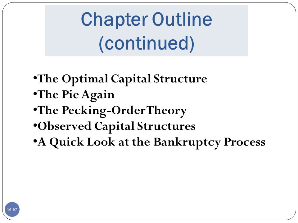 16-67 Chapter Outline (continued) The Optimal Capital Structure The Pie Again The Pecking-Order Theory Observed Capital Structures A Quick Look at the