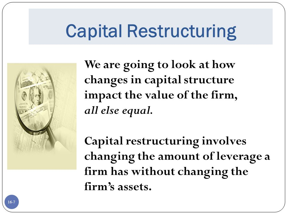 16-7 Capital Restructuring We are going to look at how changes in capital structure impact the value of the firm, all else equal. Capital restructurin