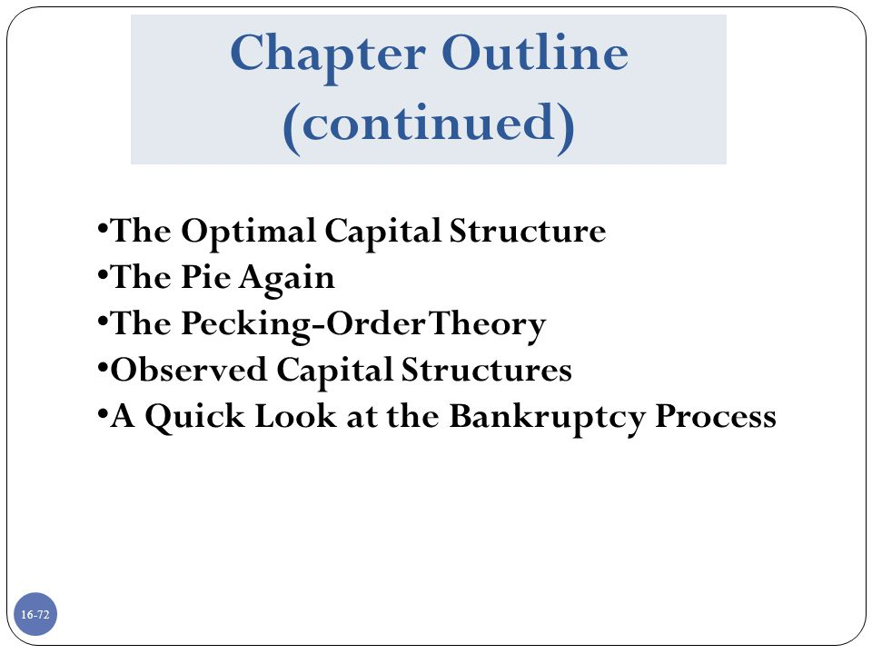 16-72 Chapter Outline (continued) The Optimal Capital Structure The Pie Again The Pecking-Order Theory Observed Capital Structures A Quick Look at the