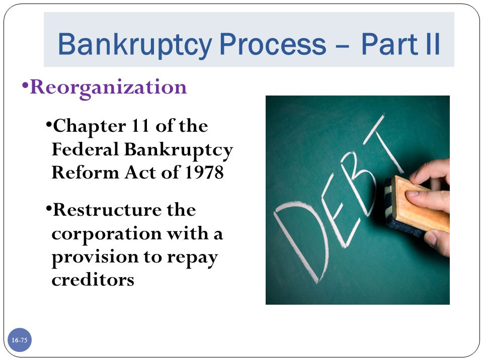 16-75 Bankruptcy Process – Part II Reorganization Chapter 11 of the Federal Bankruptcy Reform Act of 1978 Restructure the corporation with a provision