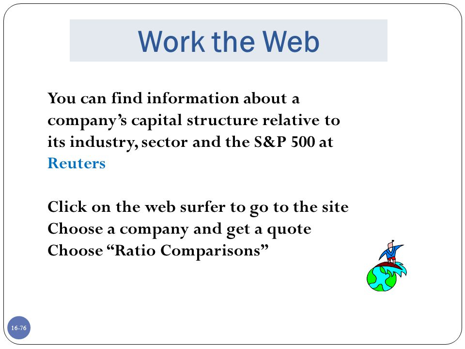 16-76 Work the Web You can find information about a company's capital structure relative to its industry, sector and the S&P 500 at Reuters Click on t
