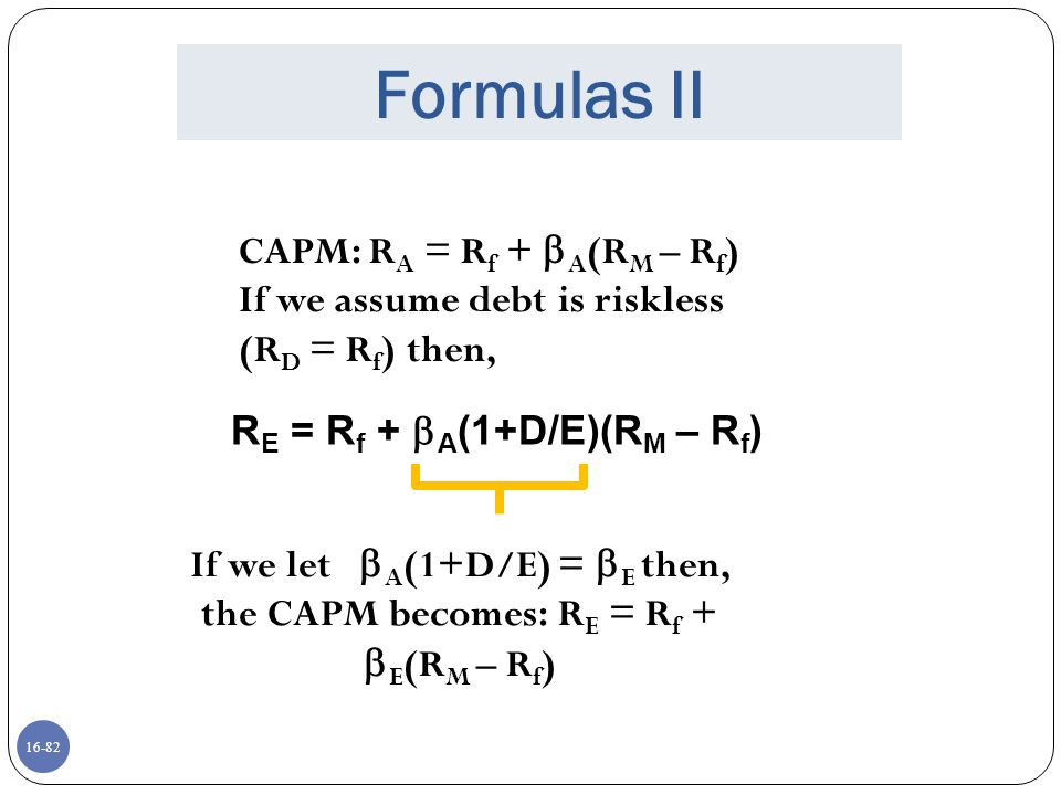 16-83 Formulas III In a world of no corporate taxes: WACC = R A = (E/V)R E + (D/V)R D And the cost of equity (R E ), is: R E = R A + (R A – R D )(D/E) In a world of corporate taxes: R A = (E/V)R E + (D/V)(R D )(1-T C ) R E = R U + (R U – R D )(D/E)(1-T C )