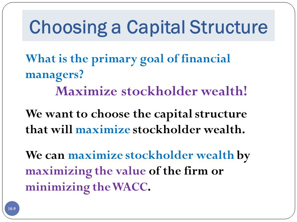 16-9 Choosing a Capital Structure What is the primary goal of financial managers? Maximize stockholder wealth! We want to choose the capital structure