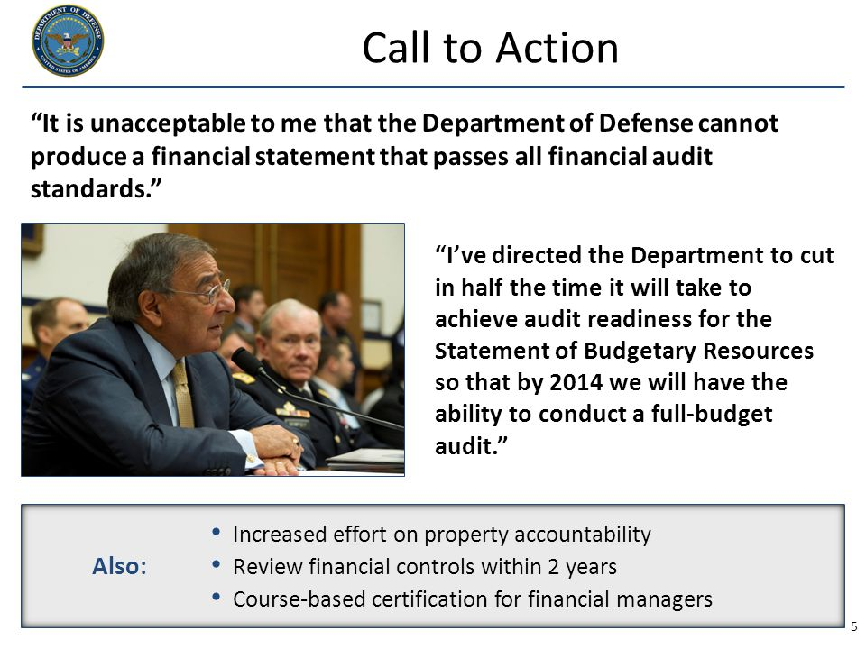 "5 Call to Action ""It is unacceptable to me that the Department of Defense cannot produce a financial statement that passes all financial audit standar"
