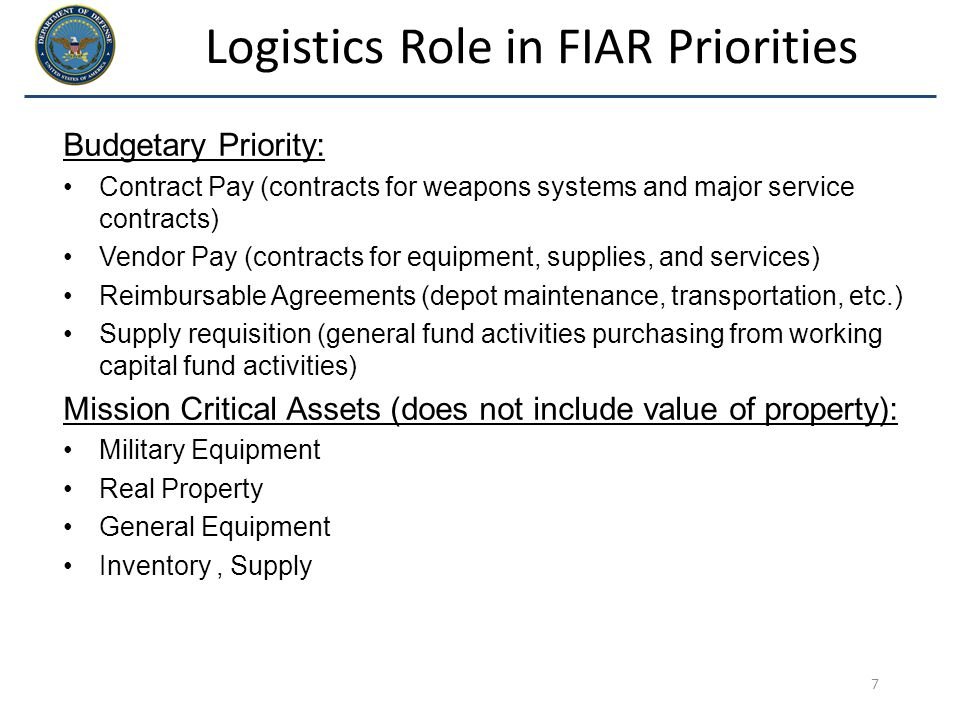 Logistics Role in FIAR Priorities Budgetary Priority: Contract Pay (contracts for weapons systems and major service contracts) Vendor Pay (contracts f