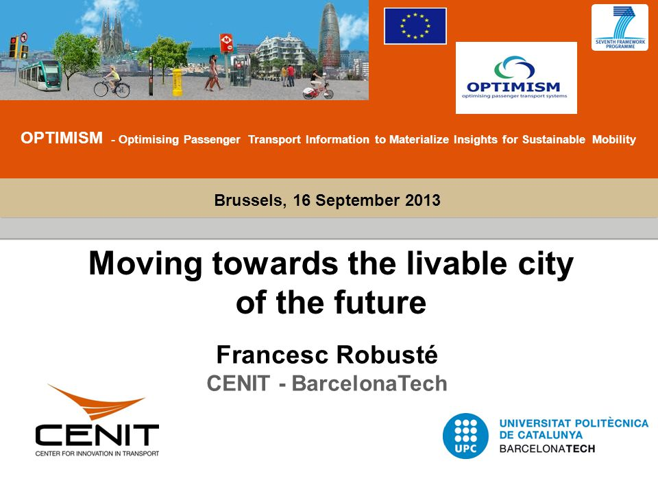 Plan de Formación (40h) Brussels, 16 September 2013 OPTIMISM - Optimising Passenger Transport Information to Materialize Insights for Sustainable Mobility Moving towards the livable city of the future Francesc Robusté CENIT - BarcelonaTech