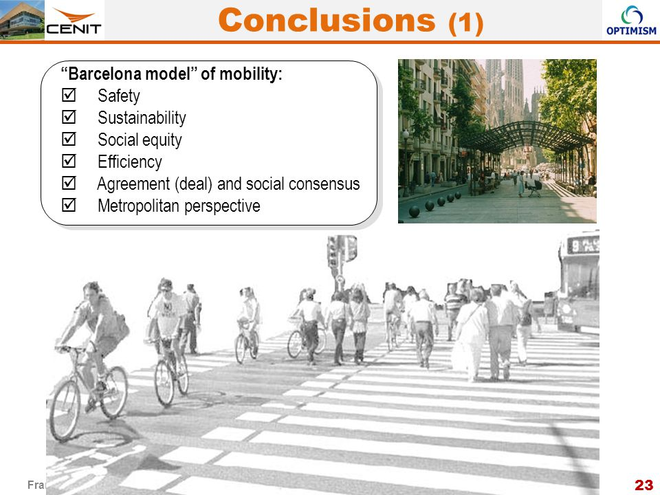 23 Francesc Robusté – CENIT – UPC Brussels, 16 September 2013 Barcelona model of mobility:  Safety  Sustainability  Social equity  Efficiency  Agreement (deal) and social consensus  Metropolitan perspective Conclusions (1)