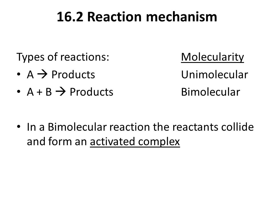 16.2 Reaction mechanism Types of reactions:Molecularity A  ProductsUnimolecular A + B  ProductsBimolecular In a Bimolecular reaction the reactants c