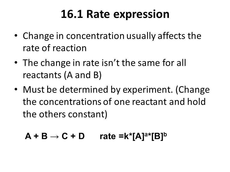 16.1 Rate expression Change in concentration usually affects the rate of reaction The change in rate isn't the same for all reactants (A and B) Must b