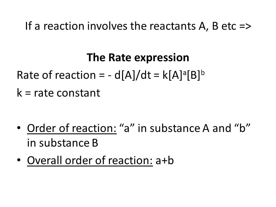 If a reaction involves the reactants A, B etc => The Rate expression Rate of reaction = - d[A]/dt = k[A] a [B] b k = rate constant Order of reaction: a in substance A and b in substance B Overall order of reaction: a+b