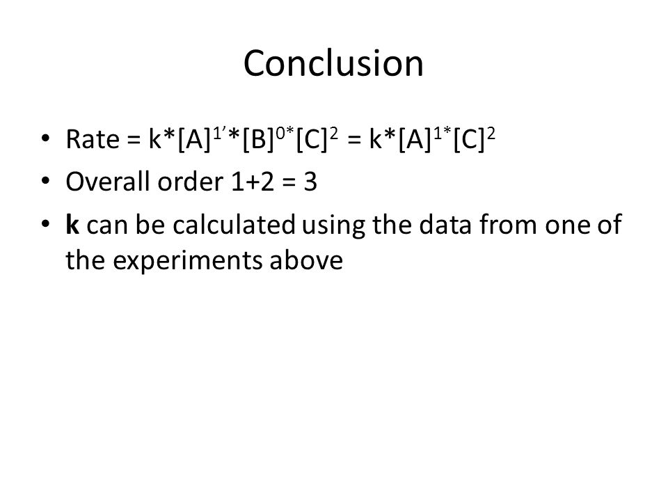Conclusion Rate = k*[A] 1' *[B] 0* [C] 2 = k*[A] 1* [C] 2 Overall order 1+2 = 3 k can be calculated using the data from one of the experiments above