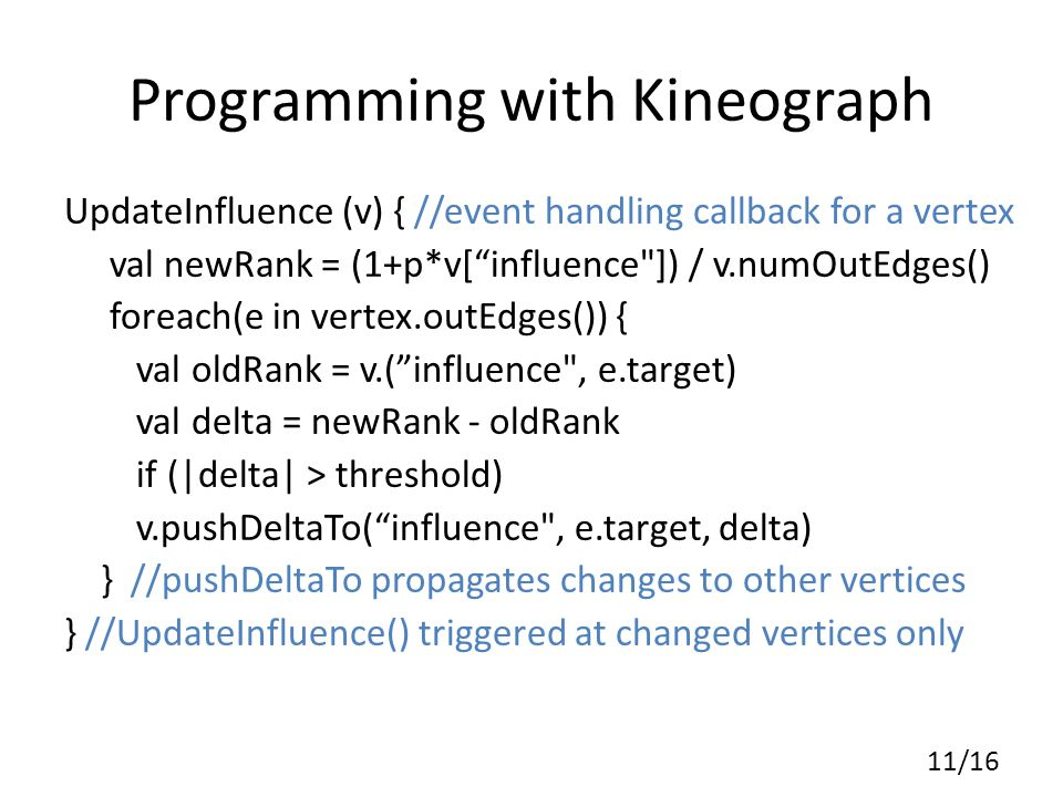 Programming with Kineograph UpdateInfluence (v) { //event handling callback for a vertex val newRank = (1+p*v[ influence ]) / v.numOutEdges() foreach(e in vertex.outEdges()) { val oldRank = v.( influence , e.target) val delta = newRank - oldRank if (|delta| > threshold) v.pushDeltaTo( influence , e.target, delta) } //pushDeltaTo propagates changes to other vertices } //UpdateInfluence() triggered at changed vertices only 11/16