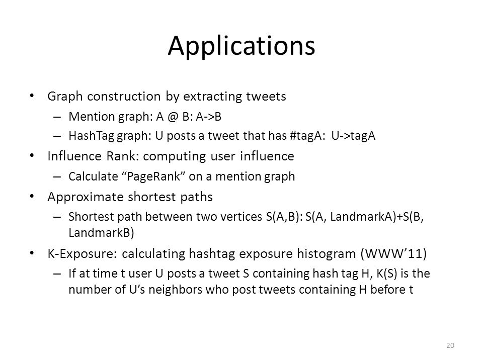 Applications Graph construction by extracting tweets – Mention graph: A @ B: A->B – HashTag graph: U posts a tweet that has #tagA: U->tagA Influence Rank: computing user influence – Calculate PageRank on a mention graph Approximate shortest paths – Shortest path between two vertices S(A,B): S(A, LandmarkA)+S(B, LandmarkB) K-Exposure: calculating hashtag exposure histogram (WWW'11) – If at time t user U posts a tweet S containing hash tag H, K(S) is the number of U's neighbors who post tweets containing H before t 20