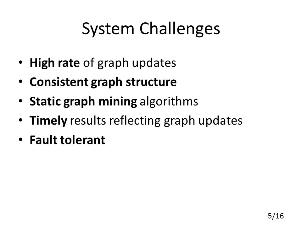 Contributions Kineograph – A system that computes timely results on a fast changing graph – Separate graph update mechanism that supports high-throughput graph update and produces consistent snapshots – An efficient graph engine that supports incremental computation Implementation validates design goals – More than 100k sustainable update throughput and 2.5-minute timeliness with 40 machines 16/16