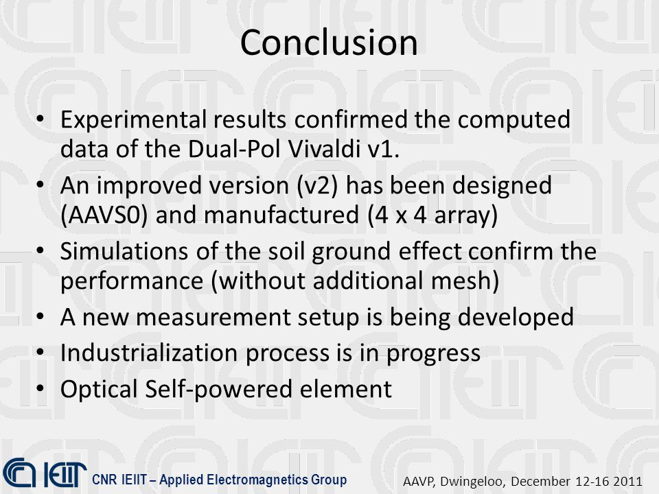 CNR IEIIT – Applied Electromagnetics Group AAVP, Dwingeloo, December 12-16 2011 Conclusion Experimental results confirmed the computed data of the Dual-Pol Vivaldi v1.