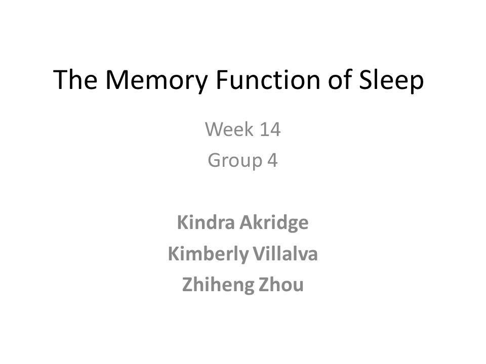 The Memory Function of Sleep Week 14 Group 4 Kindra Akridge Kimberly Villalva Zhiheng Zhou