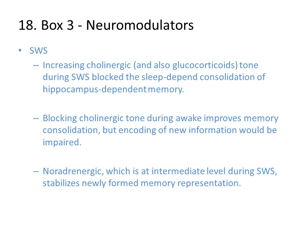 18. Box 3 - Neuromodulators SWS – Increasing cholinergic (and also glucocorticoids) tone during SWS blocked the sleep-depend consolidation of hippocam