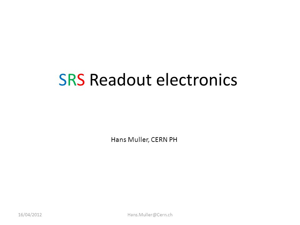 SRS idea 16/04/2012Hans.Muller@Cern.ch - choose the frontend ( ASIC, hybrid) that fits your detector - provide a common readout backend with standard DAQ SW - start from minimal systems - > scale to large systems if needed