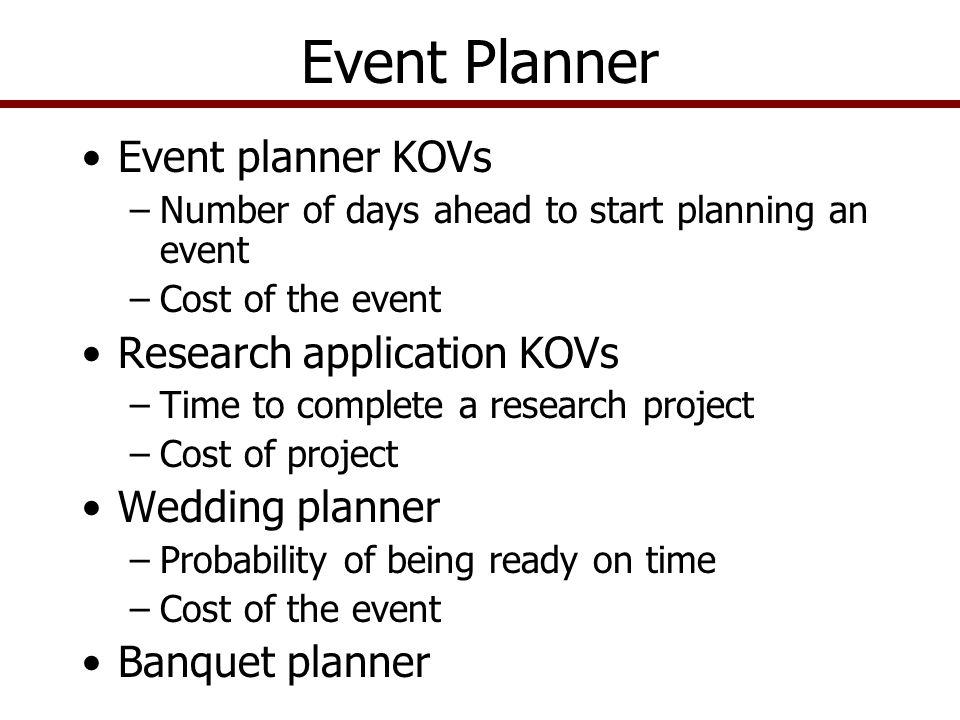 Event Planner Event planner KOVs –Number of days ahead to start planning an event –Cost of the event Research application KOVs –Time to complete a research project –Cost of project Wedding planner –Probability of being ready on time –Cost of the event Banquet planner